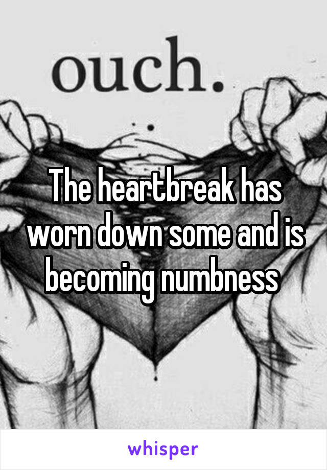 The heartbreak has worn down some and is becoming numbness
