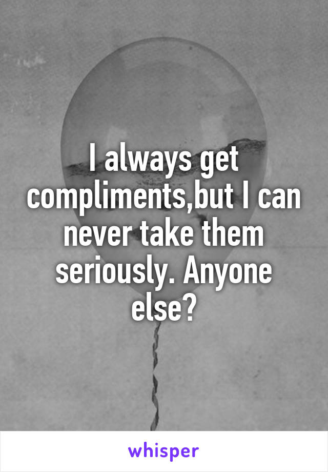 I always get compliments,but I can never take them seriously. Anyone else?