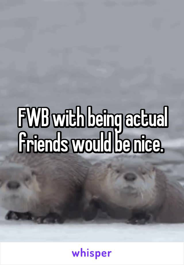 FWB with being actual friends would be nice.