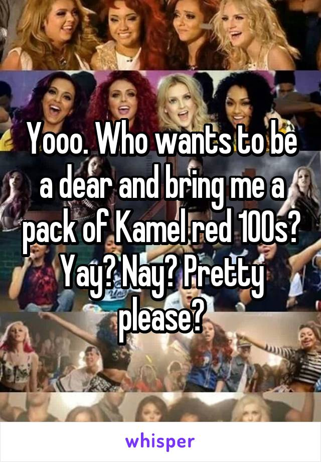 Yooo. Who wants to be a dear and bring me a pack of Kamel red 100s? Yay? Nay? Pretty please?