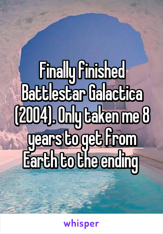 Finally finished Battlestar Galactica (2004). Only taken me 8 years to get from Earth to the ending