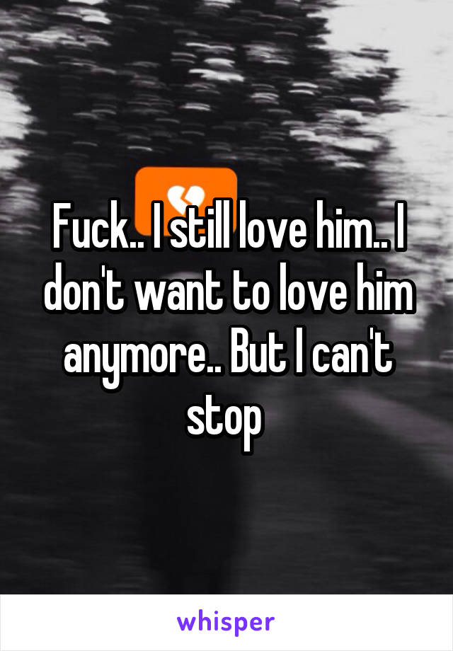Fuck.. I still love him.. I don't want to love him anymore.. But I can't stop