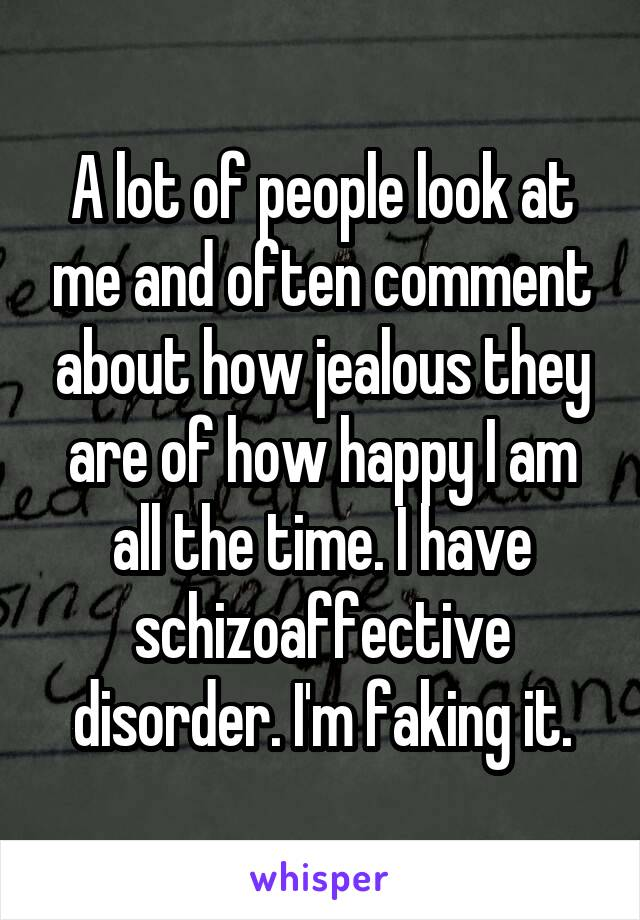 A lot of people look at me and often comment about how jealous they are of how happy I am all the time. I have schizoaffective disorder. I'm faking it.