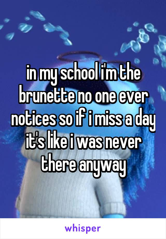 in my school i'm the brunette no one ever notices so if i miss a day it's like i was never there anyway