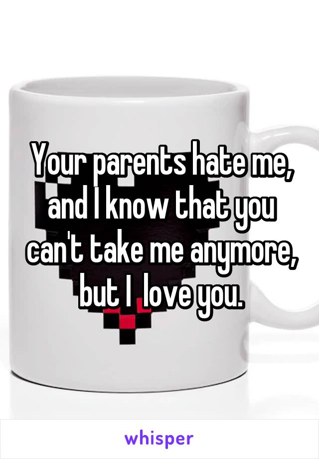 Your parents hate me, and I know that you can't take me anymore, but I  love you.