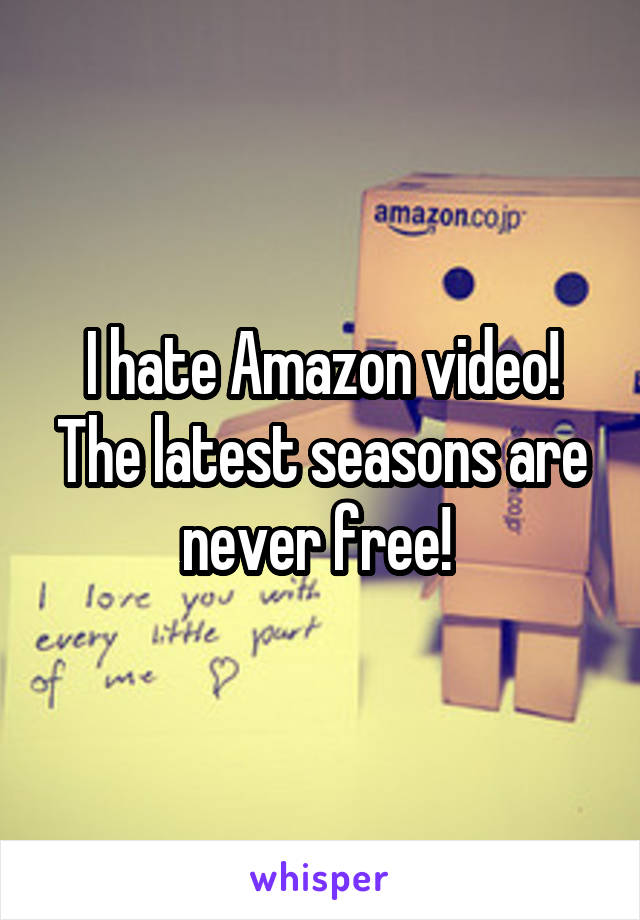 I hate Amazon video! The latest seasons are never free!