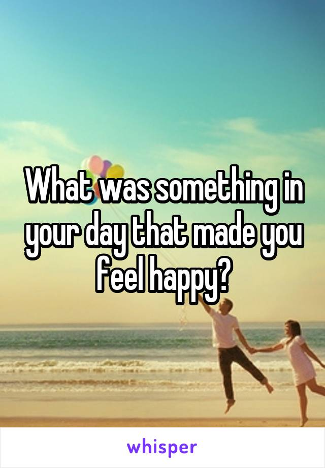 What was something in your day that made you feel happy?