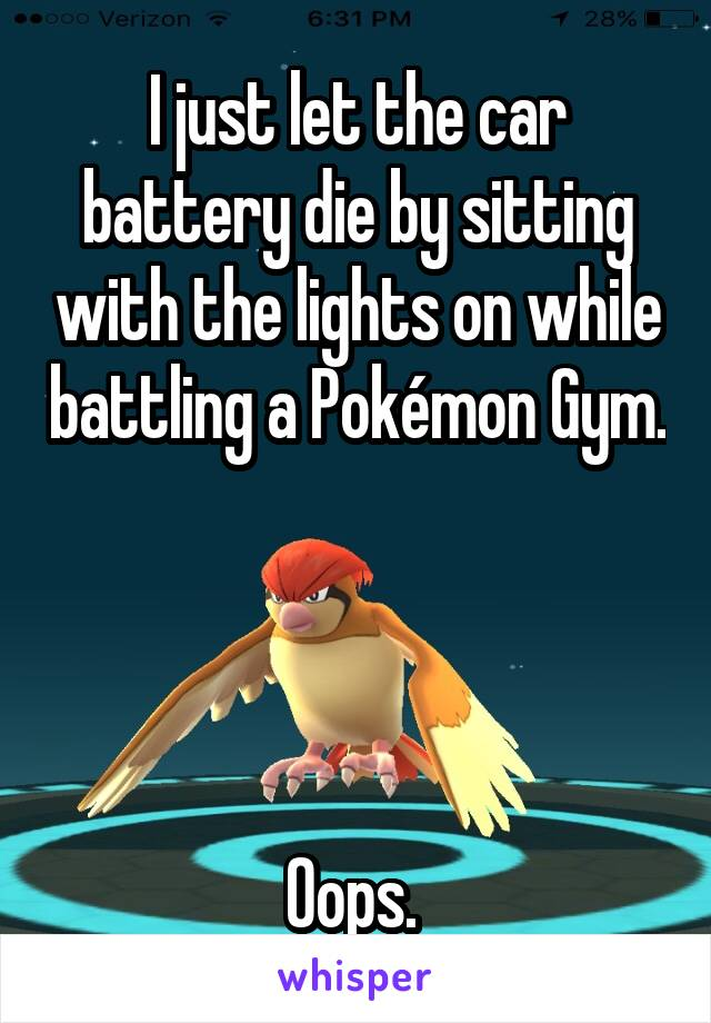 I just let the car battery die by sitting with the lights on while battling a Pokémon Gym.     Oops.