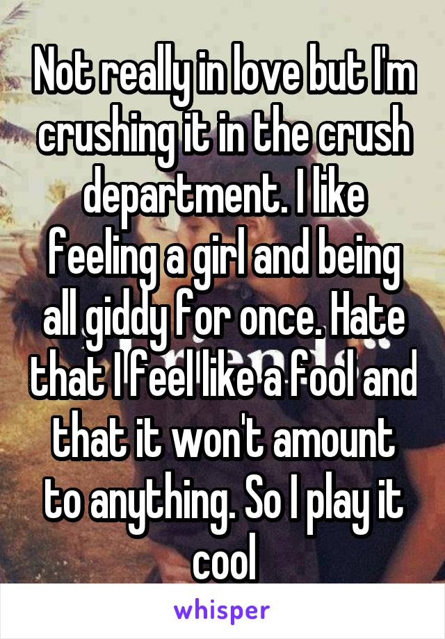 Not really in love but I'm crushing it in the crush department. I like feeling a girl and being all giddy for once. Hate that I feel like a fool and that it won't amount to anything. So I play it cool