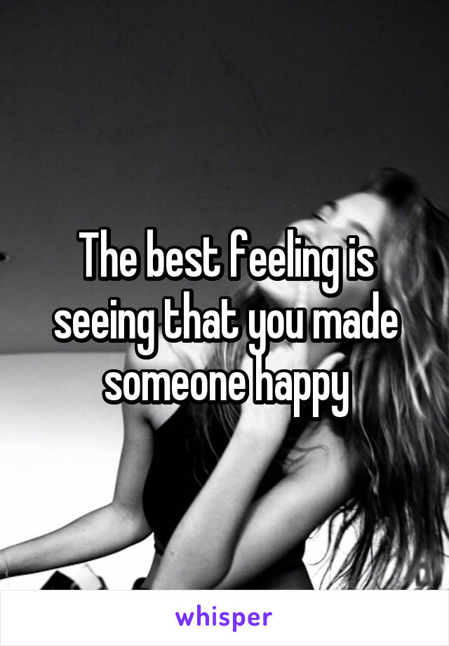 The best feeling is seeing that you made someone happy