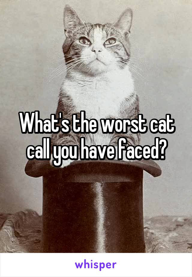 What's the worst cat call you have faced?