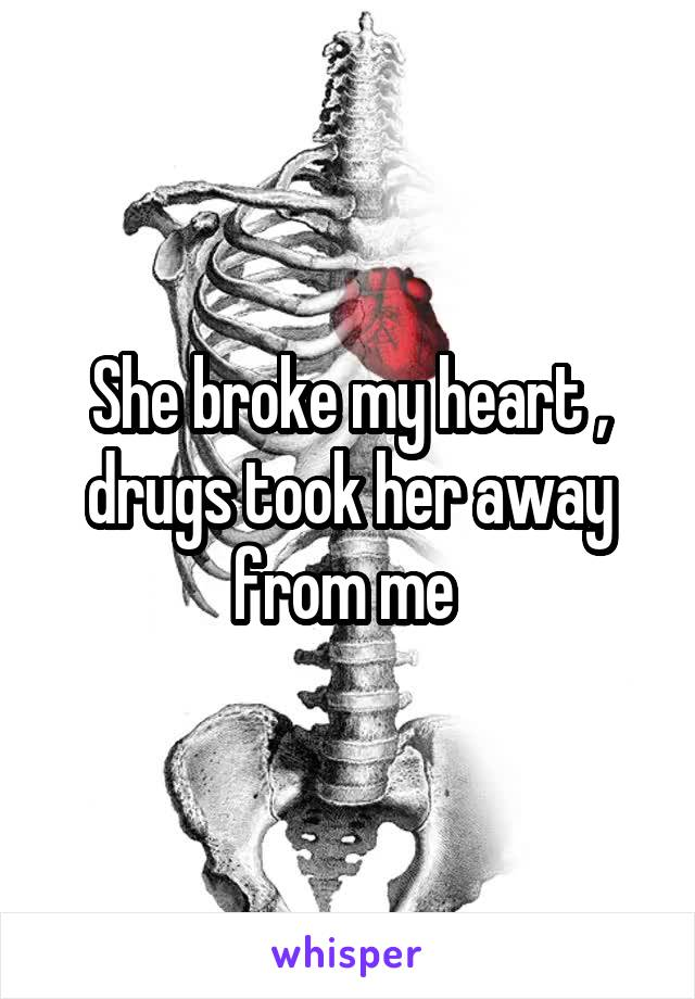 She broke my heart , drugs took her away from me