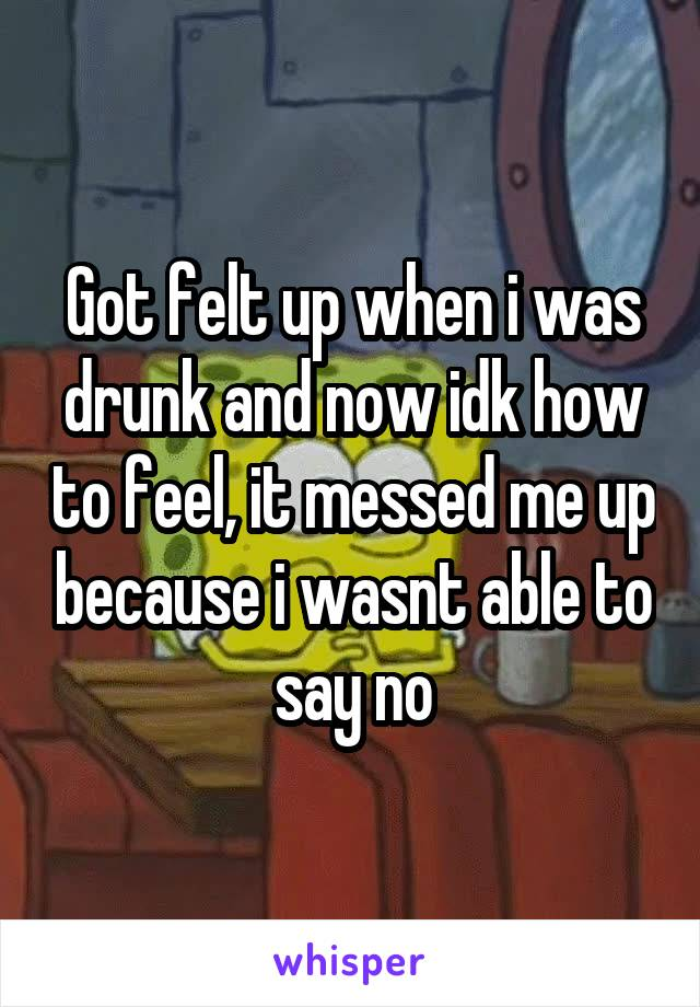 Got felt up when i was drunk and now idk how to feel, it messed me up because i wasnt able to say no