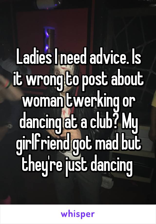 Ladies I need advice. Is it wrong to post about woman twerking or dancing at a club? My girlfriend got mad but they're just dancing