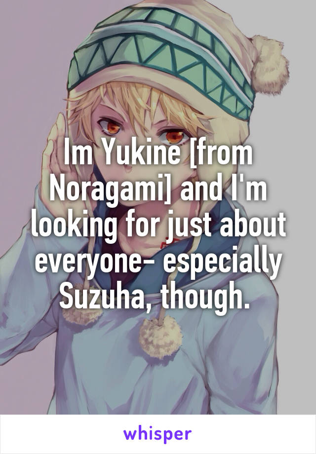 Im Yukine [from Noragami] and I'm looking for just about everyone- especially Suzuha, though.