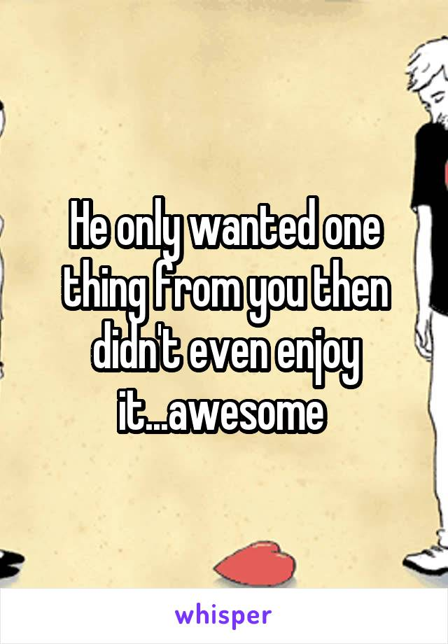 He only wanted one thing from you then didn't even enjoy it...awesome