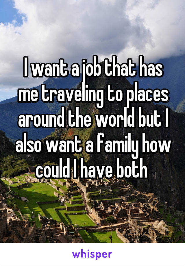 I want a job that has me traveling to places around the world but I also want a family how could I have both
