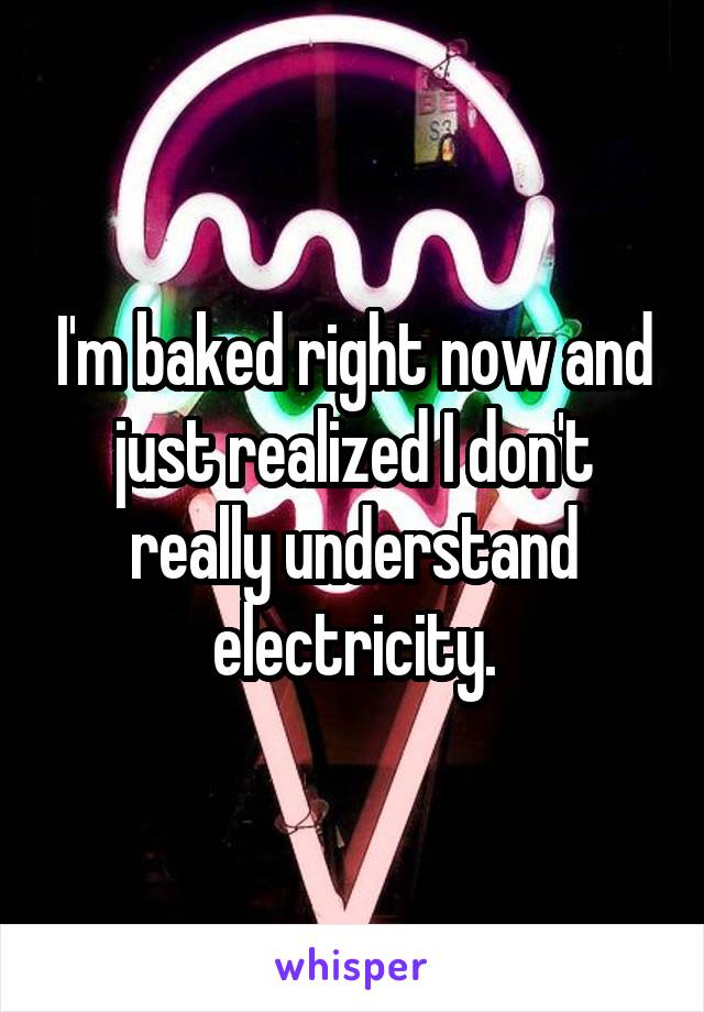 I'm baked right now and just realized I don't really understand electricity.