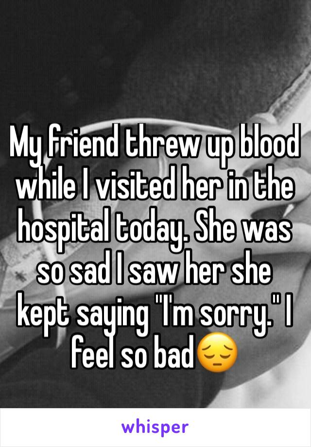"My friend threw up blood while I visited her in the hospital today. She was so sad I saw her she kept saying ""I'm sorry."" I feel so bad😔"