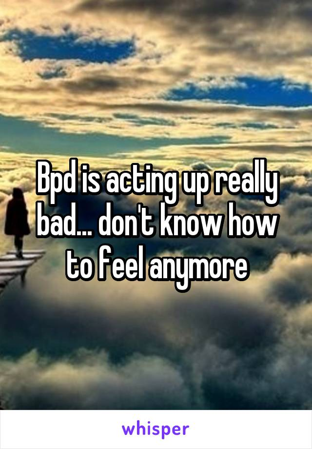 Bpd is acting up really bad... don't know how to feel anymore