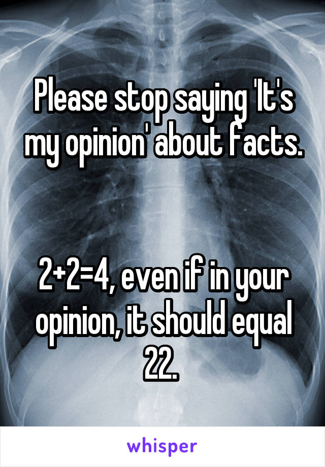 Please stop saying 'It's my opinion' about facts.   2+2=4, even if in your opinion, it should equal 22.
