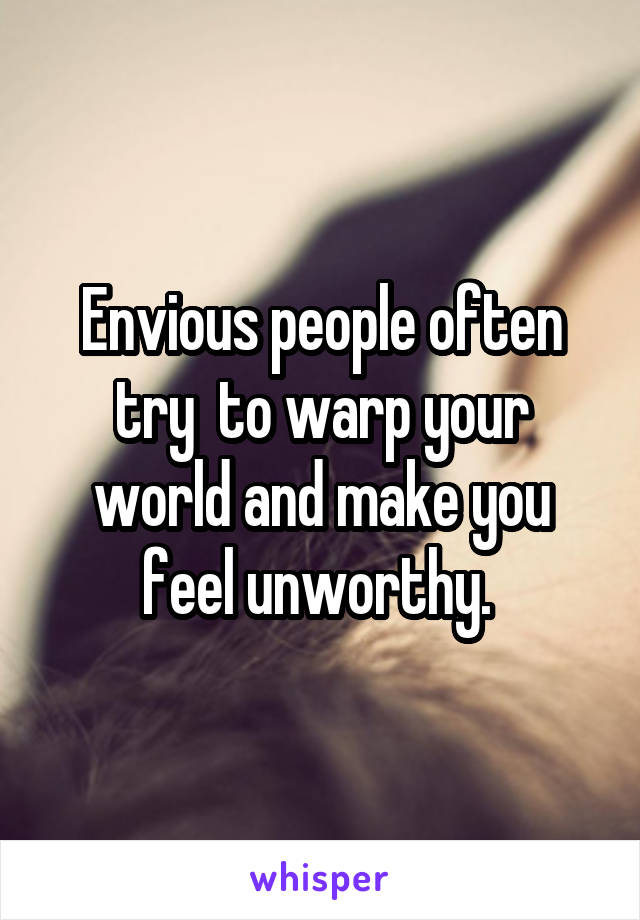 Envious people often try  to warp your world and make you feel unworthy.