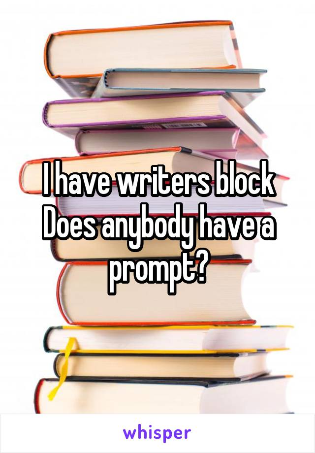 I have writers block Does anybody have a prompt?