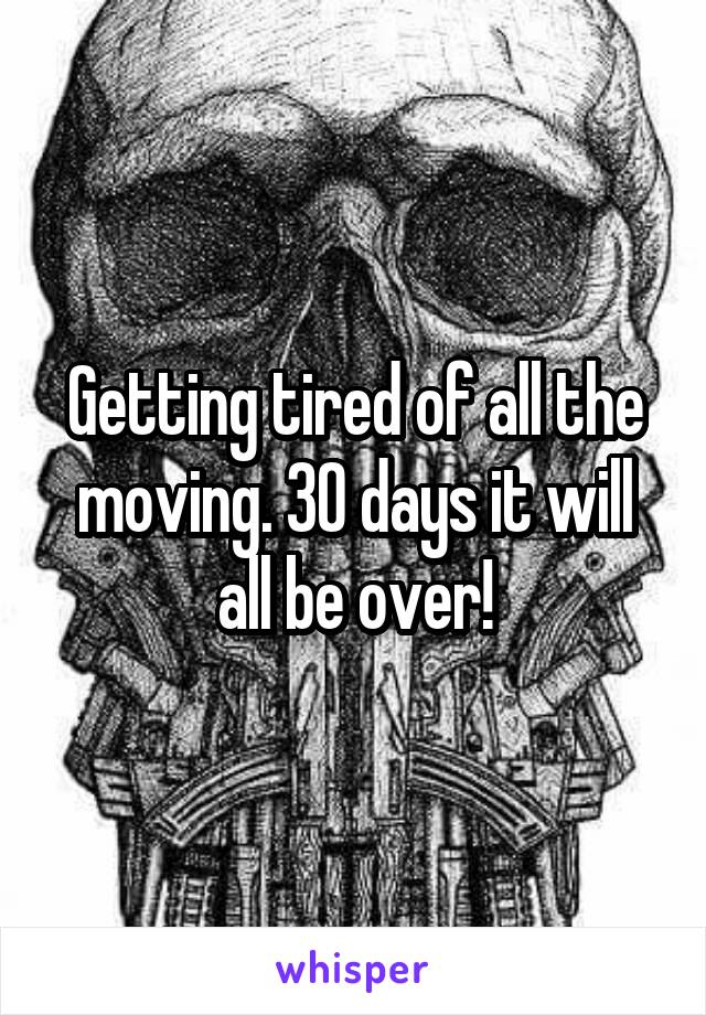 Getting tired of all the moving. 30 days it will all be over!