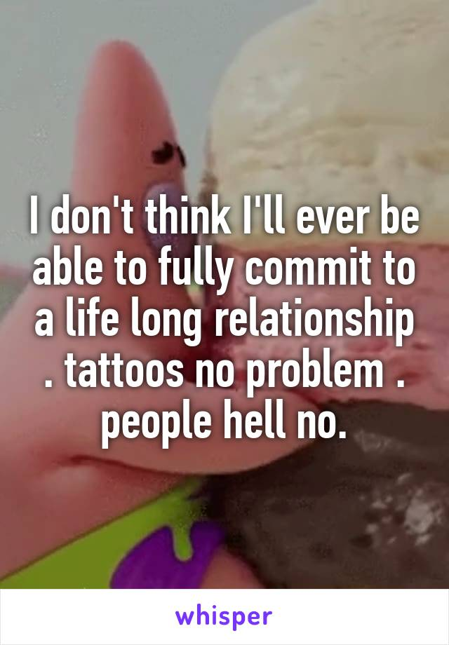 I don't think I'll ever be able to fully commit to a life long relationship . tattoos no problem . people hell no.