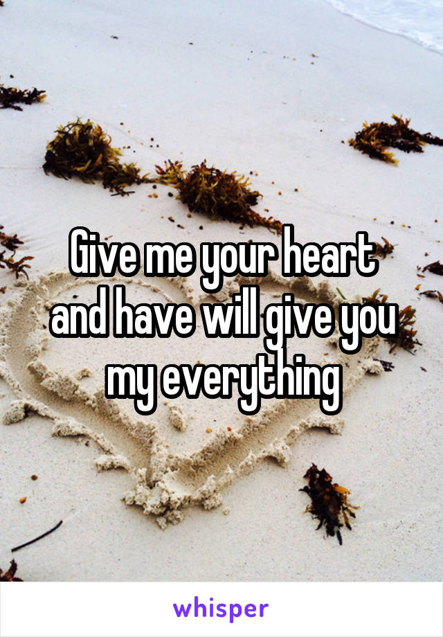 Give me your heart and have will give you my everything