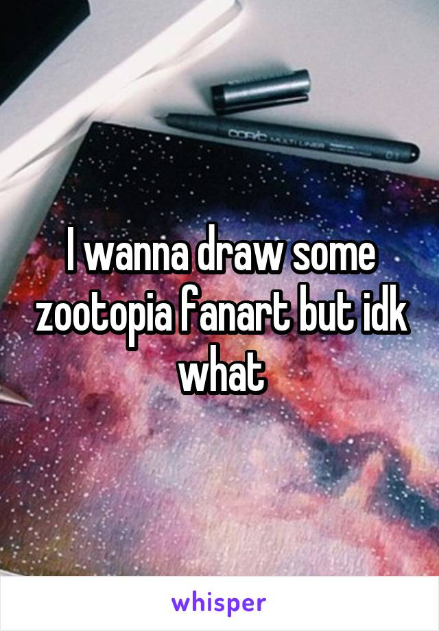 I wanna draw some zootopia fanart but idk what