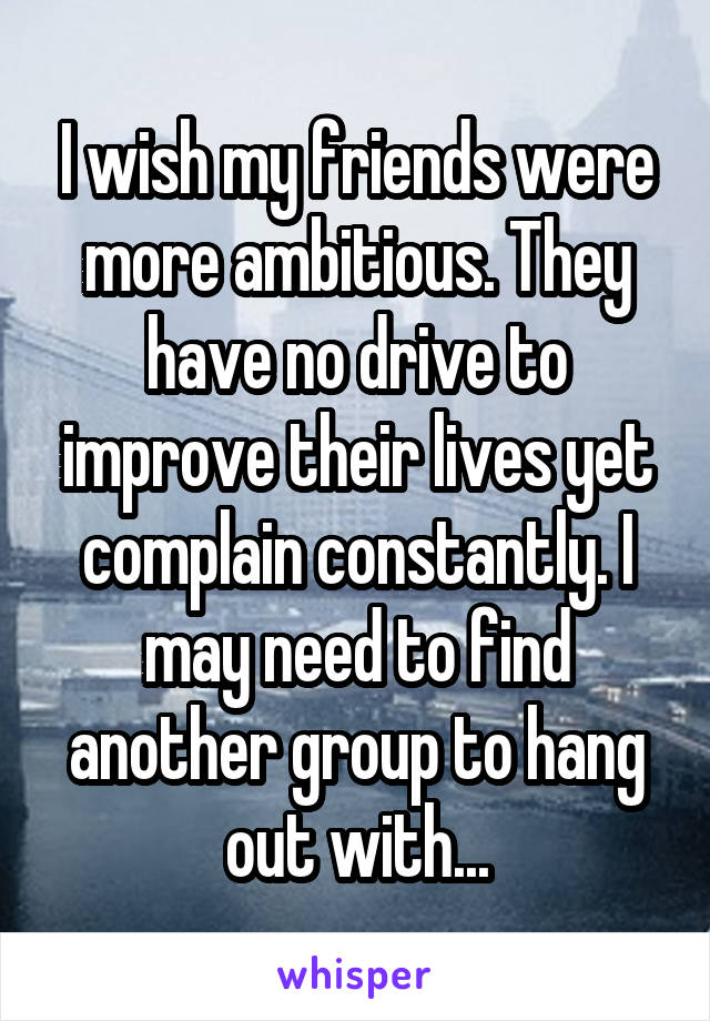 I wish my friends were more ambitious. They have no drive to improve their lives yet complain constantly. I may need to find another group to hang out with...
