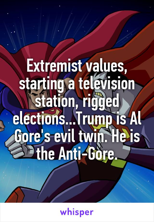 Extremist values, starting a television station, rigged elections...Trump is Al Gore's evil twin. He is the Anti-Gore.