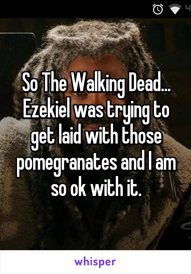 So The Walking Dead... Ezekiel was trying to get laid with those pomegranates and I am so ok with it.