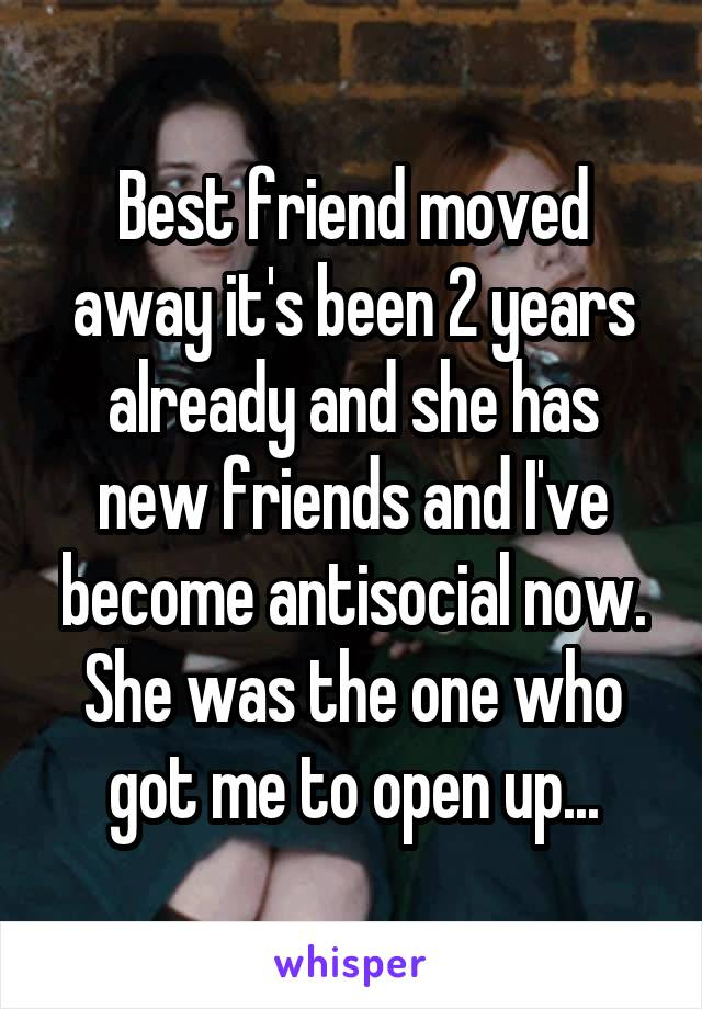 Best friend moved away it's been 2 years already and she has new friends and I've become antisocial now. She was the one who got me to open up...