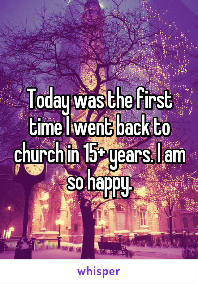 Today was the first time I went back to church in 15+ years. I am so happy.