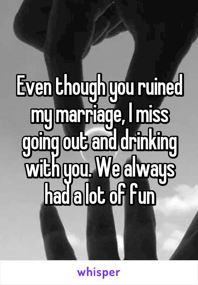 Even though you ruined my marriage, I miss going out and drinking with you. We always had a lot of fun