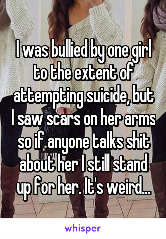 I was bullied by one girl to the extent of attempting suicide, but I saw scars on her arms so if anyone talks shit about her I still stand up for her. It's weird...
