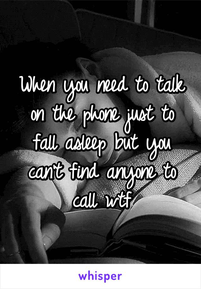 When you need to talk on the phone just to fall asleep but you can't find anyone to call wtf