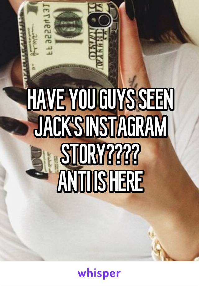 HAVE YOU GUYS SEEN JACK'S INSTAGRAM STORY???? ANTI IS HERE
