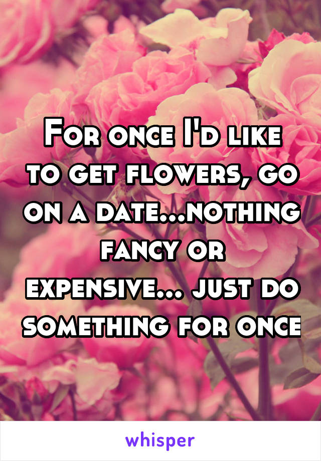 For once I'd like to get flowers, go on a date...nothing fancy or expensive... just do something for once