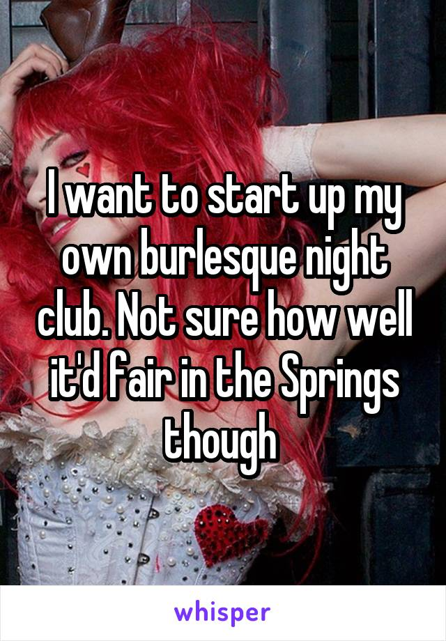 I want to start up my own burlesque night club. Not sure how well it'd fair in the Springs though