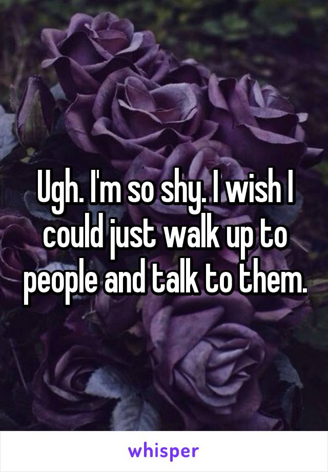 Ugh. I'm so shy. I wish I could just walk up to people and talk to them.