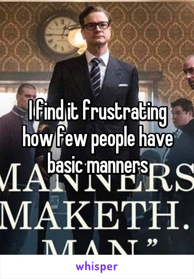 I find it frustrating how few people have basic manners