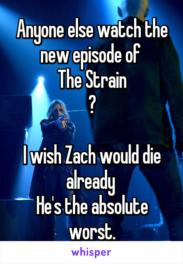 Anyone else watch the new episode of  The Strain ?  I wish Zach would die already  He's the absolute worst.