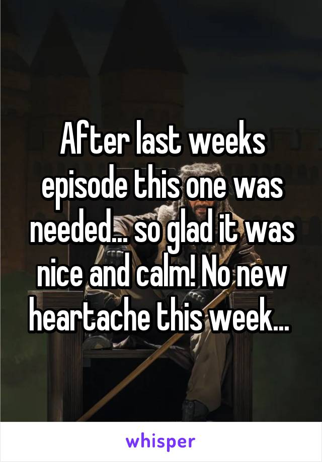 After last weeks episode this one was needed... so glad it was nice and calm! No new heartache this week...