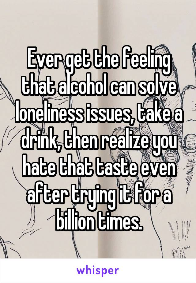 Ever get the feeling that alcohol can solve loneliness issues, take a drink, then realize you hate that taste even after trying it for a billion times.