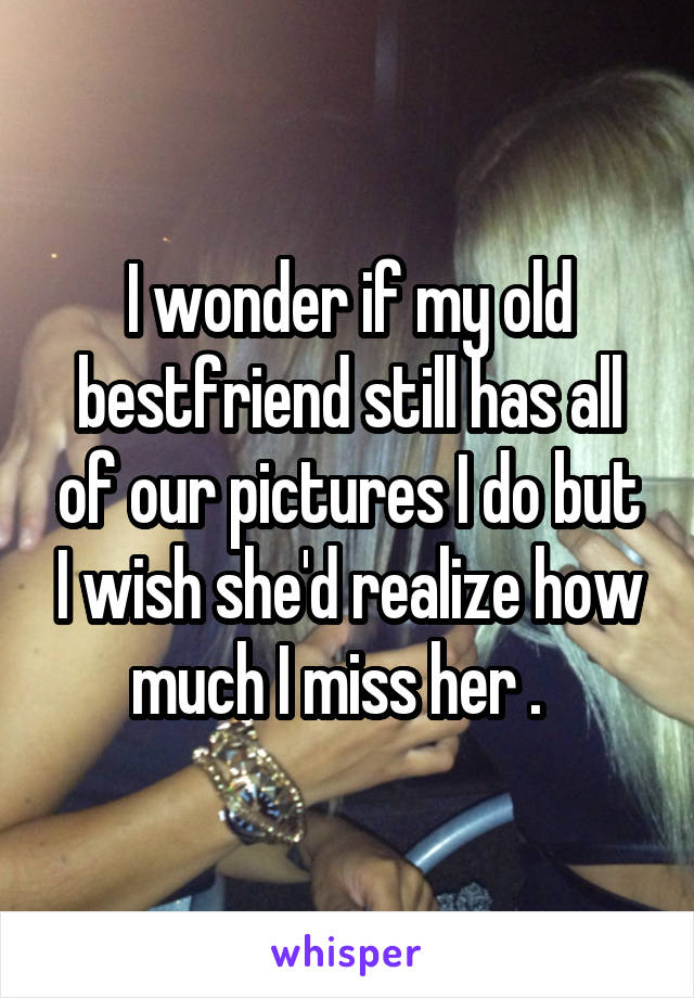 I wonder if my old bestfriend still has all of our pictures I do but I wish she'd realize how much I miss her .