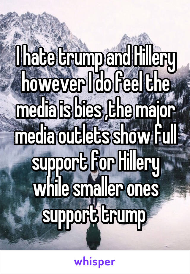 I hate trump and Hillery however I do feel the media is bies ,the major media outlets show full support for Hillery while smaller ones support trump