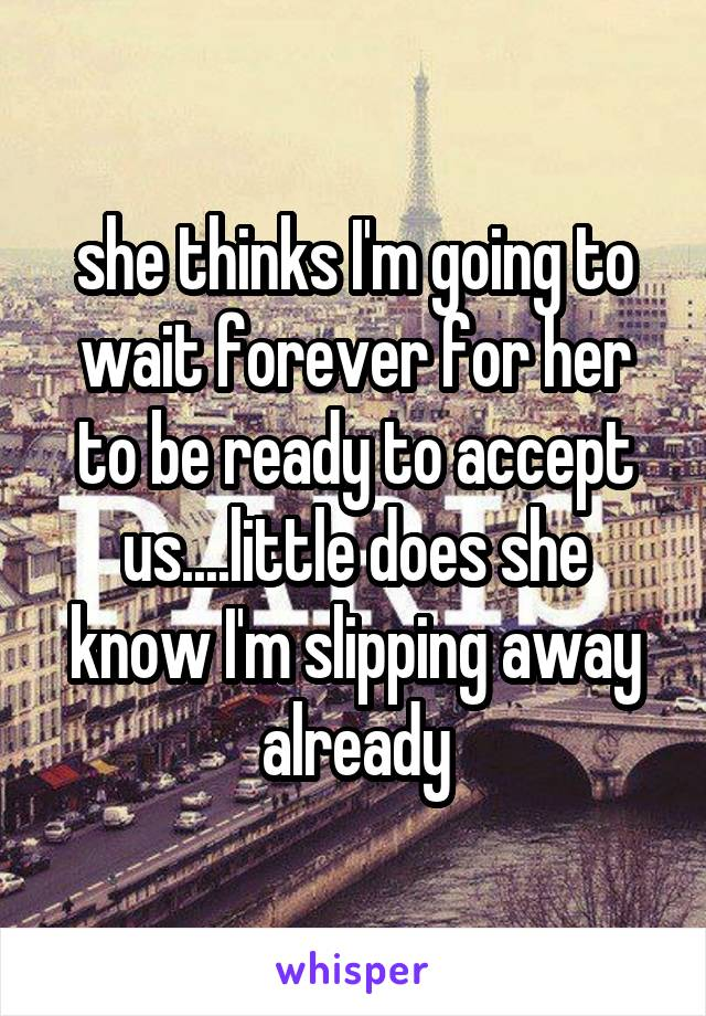 she thinks I'm going to wait forever for her to be ready to accept us....little does she know I'm slipping away already